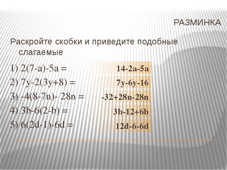 РАЗМИНКА 1) 2(7-а)-5а = 2) 7у-2(3у+8) = 3) -4(8-7n)- 28n = 4) 3b-6(2-b) = 5)...