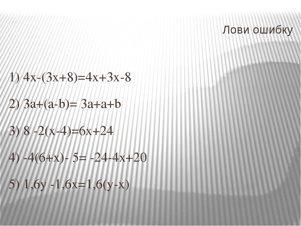 Лови ошибку 1) 4х-(3х+8)=4х+3х-8 2) 3a+(а-b)= 3а+а+b 3) 8 -2(х-4)=6х+24 4) -4...