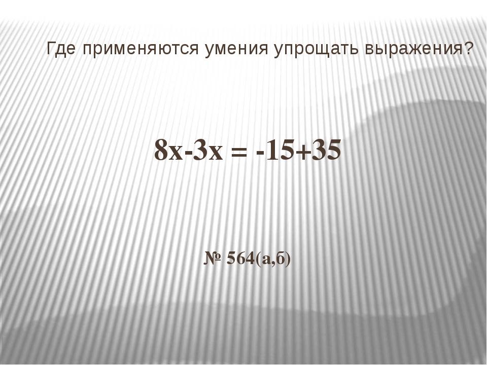 Где применяются умения упрощать выражения? 8х-3х = -15+35 № 564(а,б)