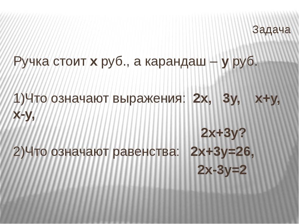 Задача Ручка стоит х руб., а карандаш – у руб. 1)Что означают выражения: 2х,...