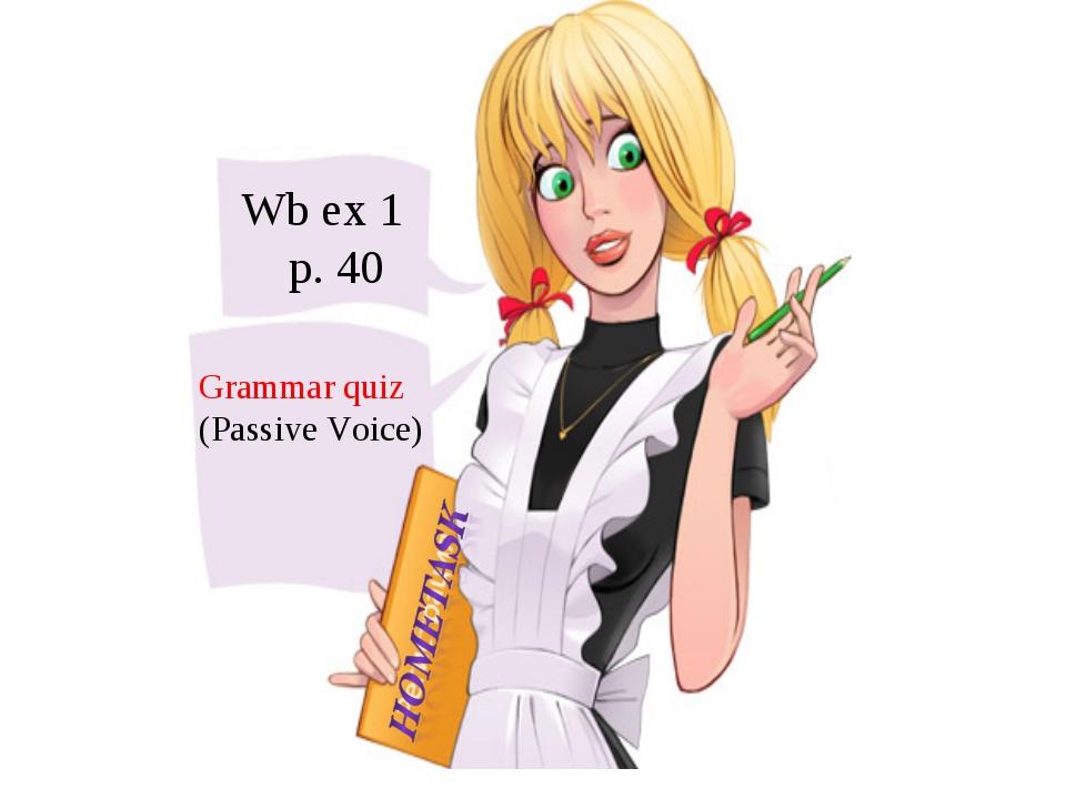 Wb ex 1 p. 40 Grammar quiz (Passive Voice)