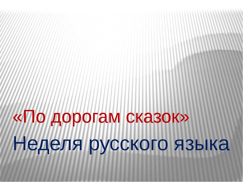 Неделя русского языка «По дорогам сказок»