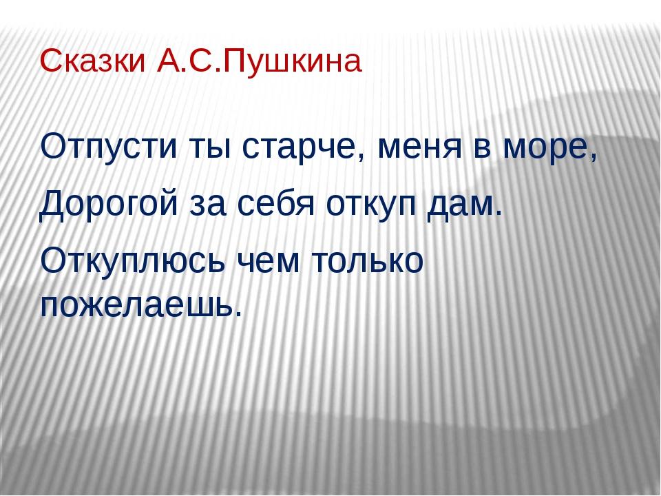 Сказки А.С.Пушкина Отпусти ты старче, меня в море, Дорогой за себя откуп дам....