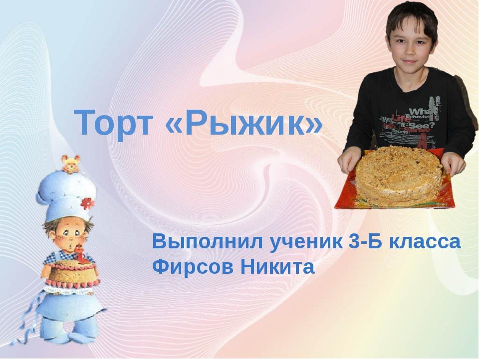 Торт «Рыжик» Выполнил ученик 3-Б класса Фирсов Никита