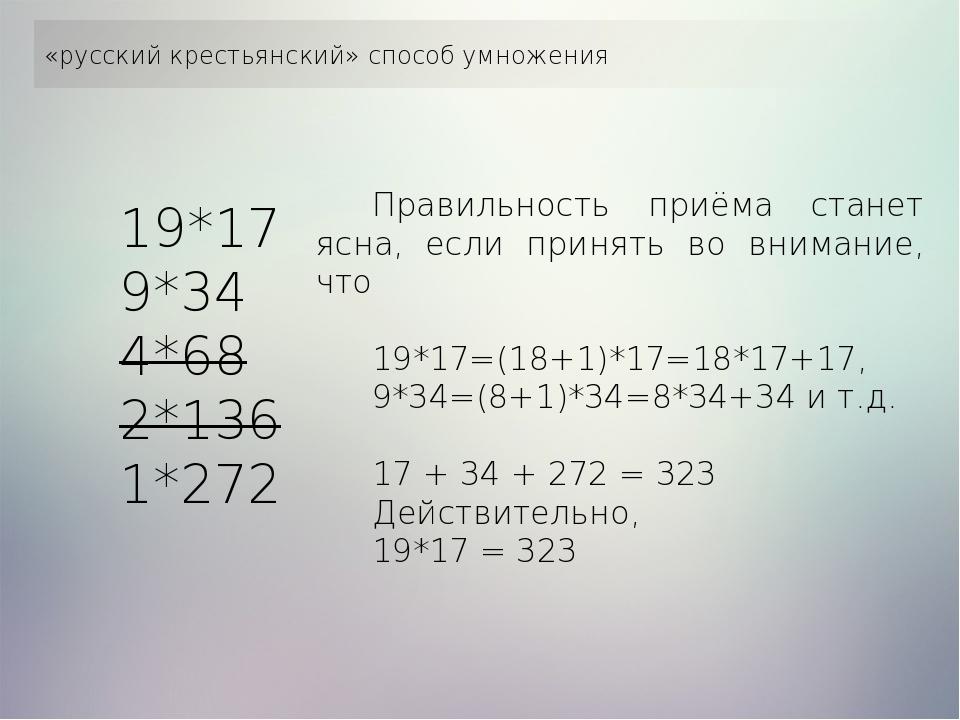 «русский крестьянский» способ умножения 19*17 9*34 4*68 2*136 1*272 Правильн...