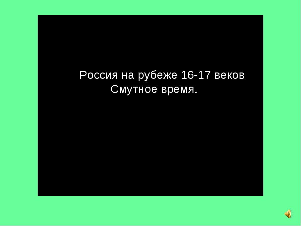 Россия на рубеже 16-17 веков Смутное время.