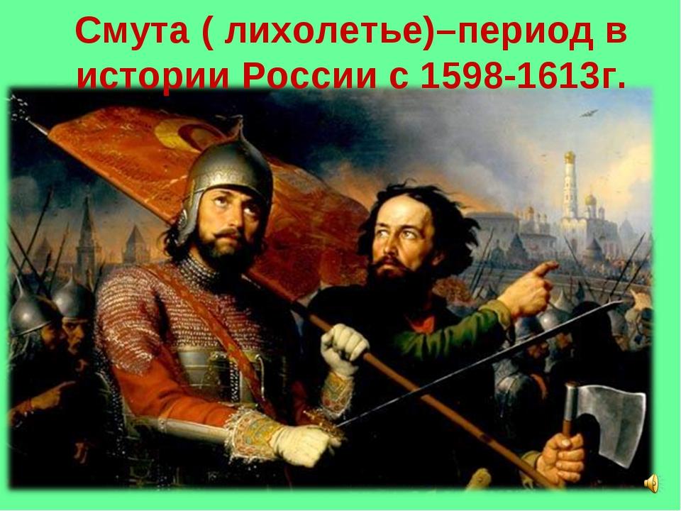 Смута ( лихолетье)–период в истории России с 1598-1613г.