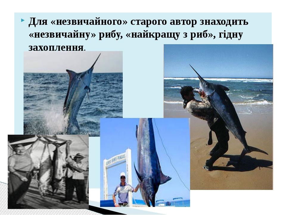 Для «незвичайного» старого автор знаходить «незвичайну» рибу, «найкращу з риб...