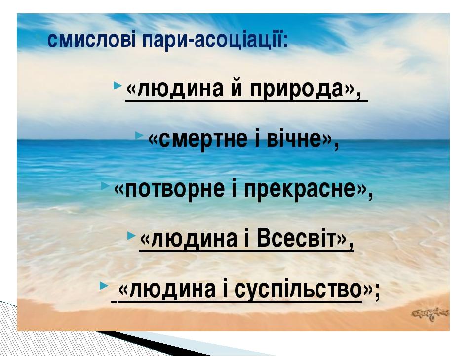 смислові пари-асоціації: «людина й природа», «смертне і вічне», «потворне і п...