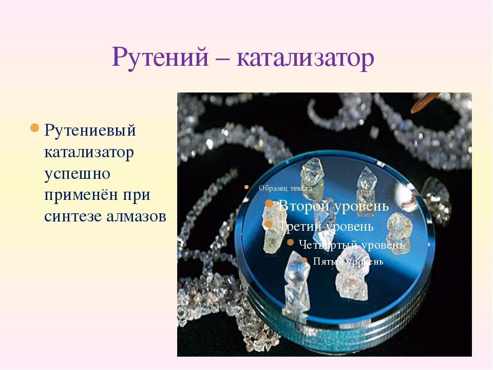 Рутений – катализатор Рутениевый катализатор успешно применён при синтезе алм...
