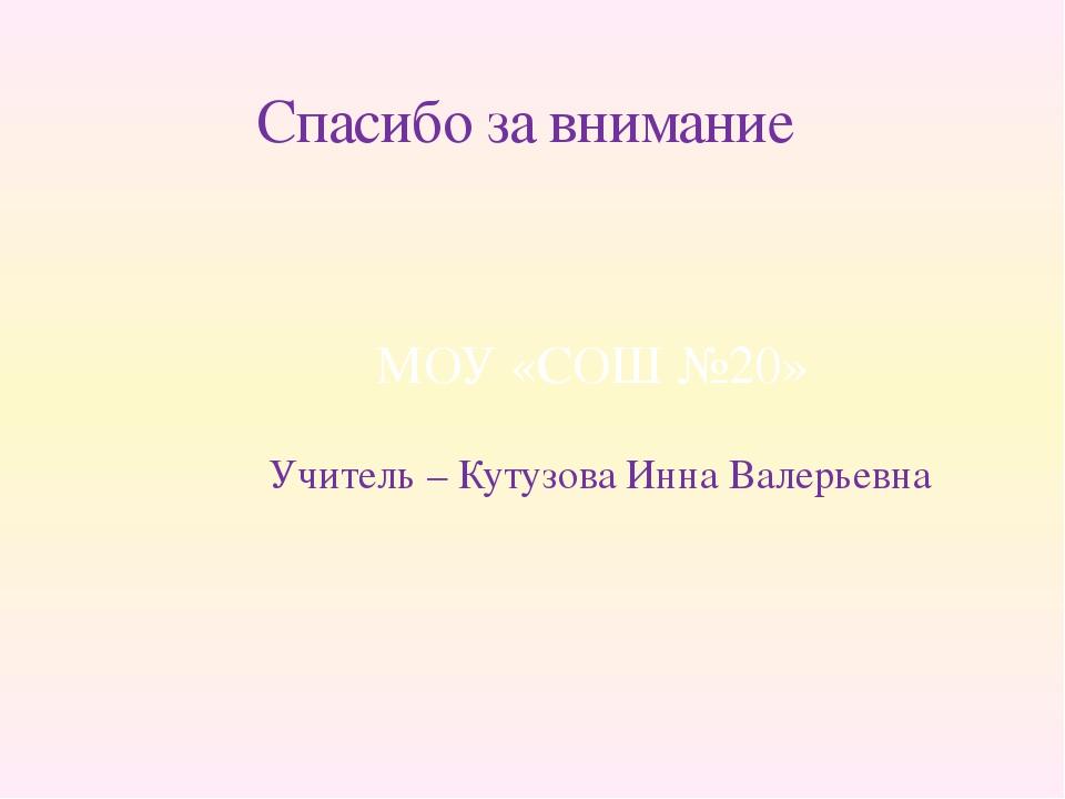 Спасибо за внимание Учитель – Кутузова Инна Валерьевна МОУ «СОШ №20»