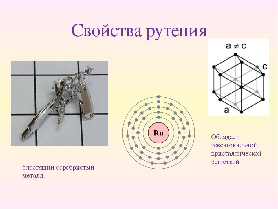 Свойства рутения блестящий серебристый металл. Обладает гексагональной криста...