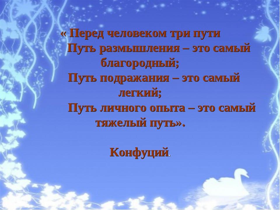 « Перед человеком три пути Путь размышления – это самый благородный; Путь по...