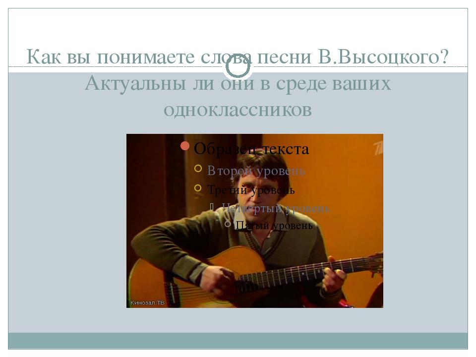 Как вы понимаете слова песни В.Высоцкого? Актуальны ли они в среде ваших одно...