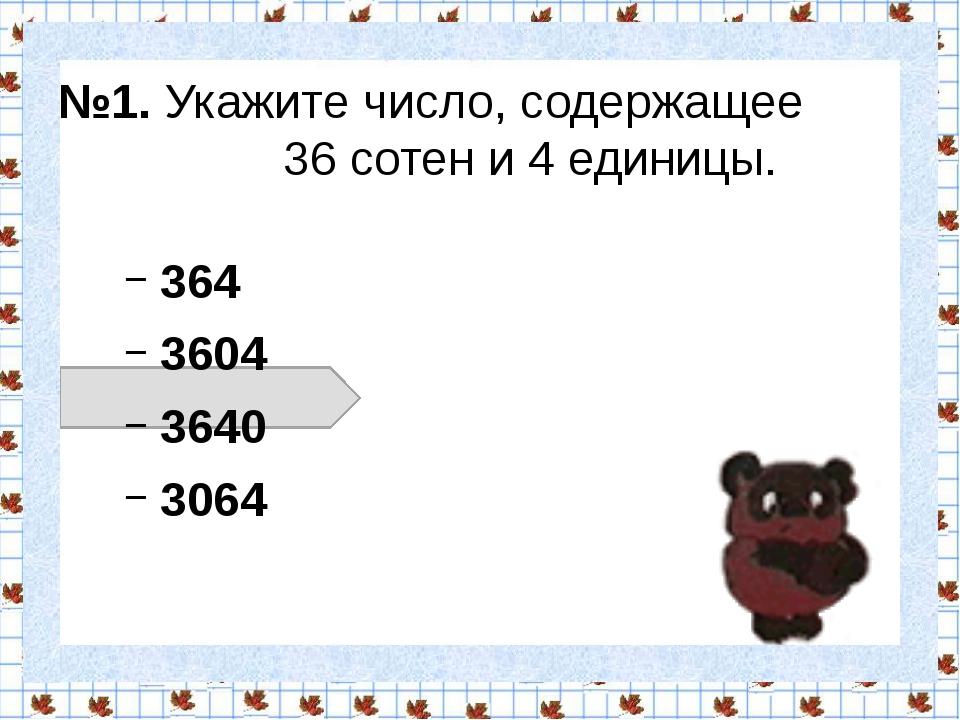 №1. Укажите число, содержащее 36 сотен и 4 единицы. 364 3604 3640 3064