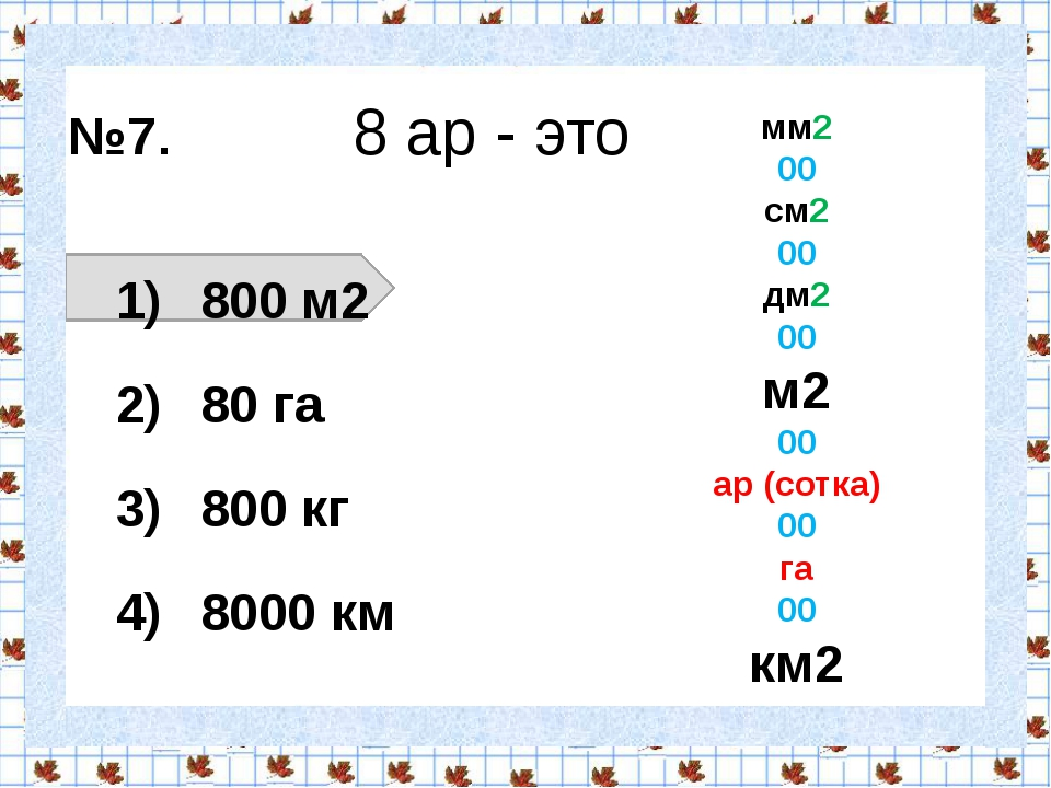 №7. 8 ар - это 800 м2 80 га 800 кг 8000 км  мм2 00 см2 00 дм2 00 м2 00 ар (...