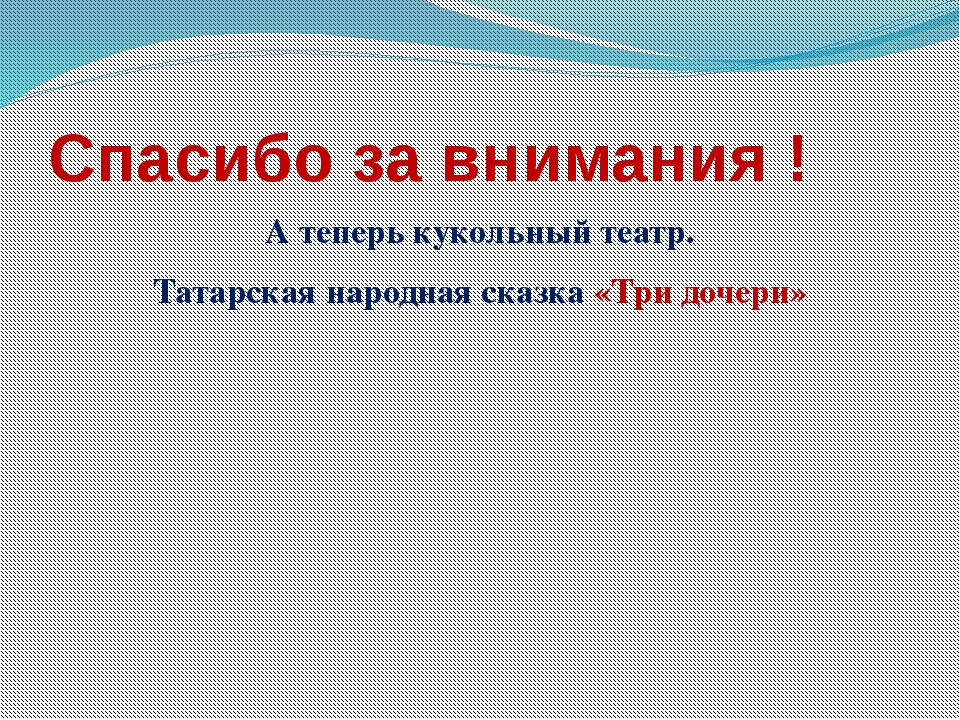 Спасибо за внимания ! А теперь кукольный театр. Татарская народная сказка «Тр...