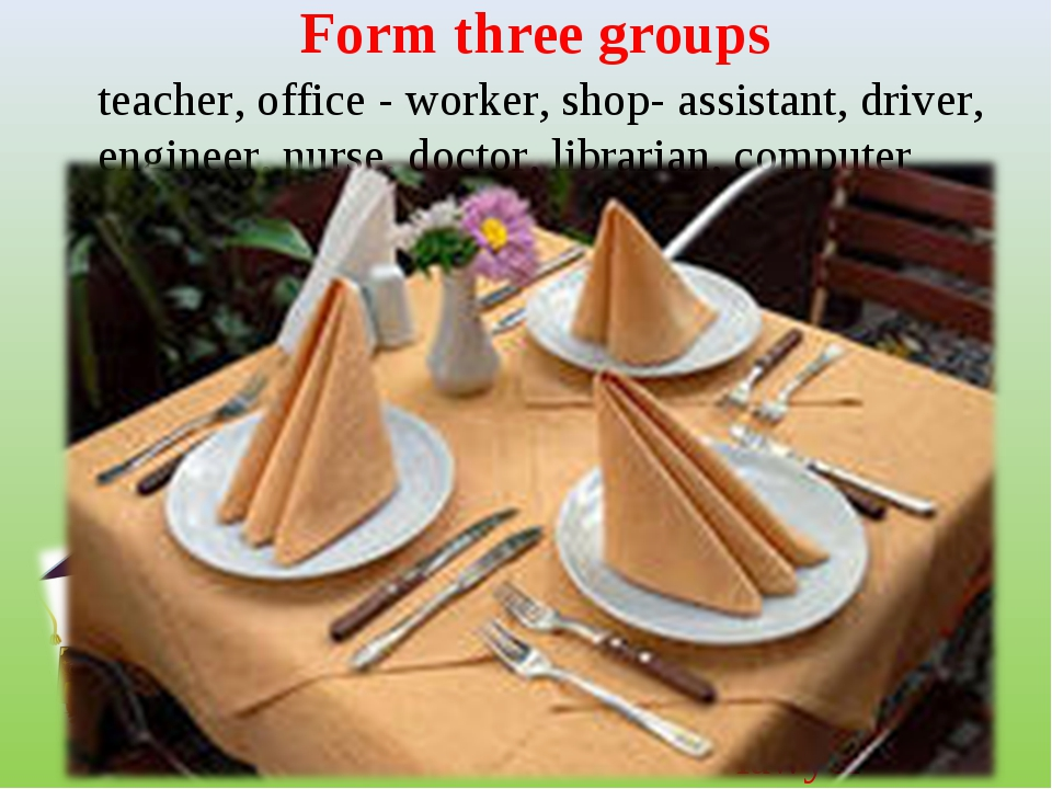 Form three groups teacher, office - worker, shop- assistant, driver, engineer...