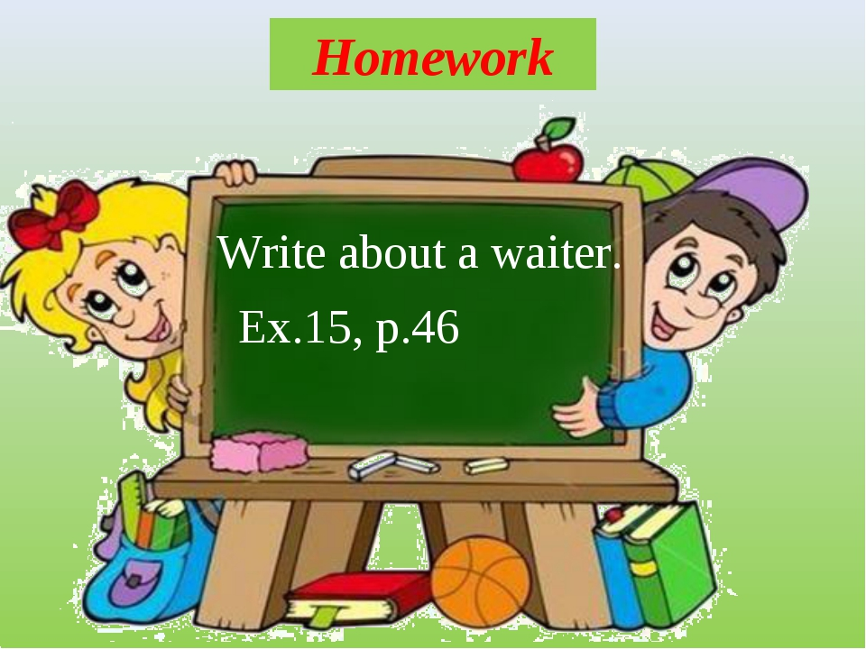 Homework Write about a waiter. Ex.15, p.46