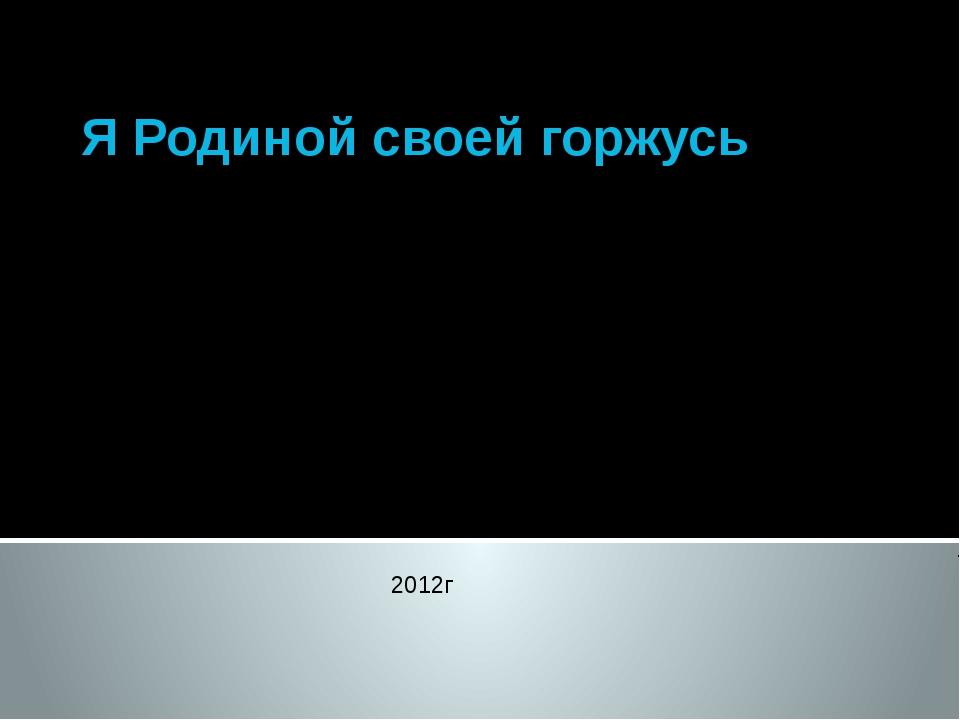Я Родиной своей горжусь Выполнила: Зырянова Т.П. учитель химии и биологии 2012г
