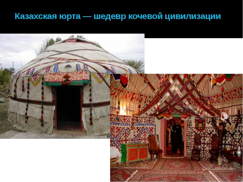 Казахская юрта — шедевр кочевой цивилизации
