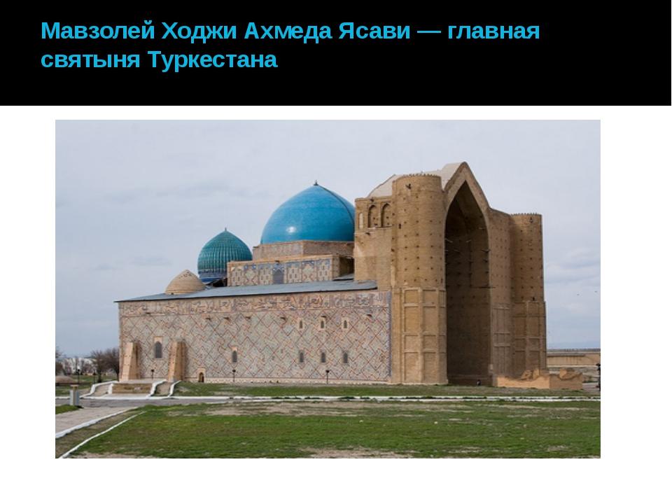 Мавзолей Ходжи Ахмеда Ясави — главная святыня Туркестана