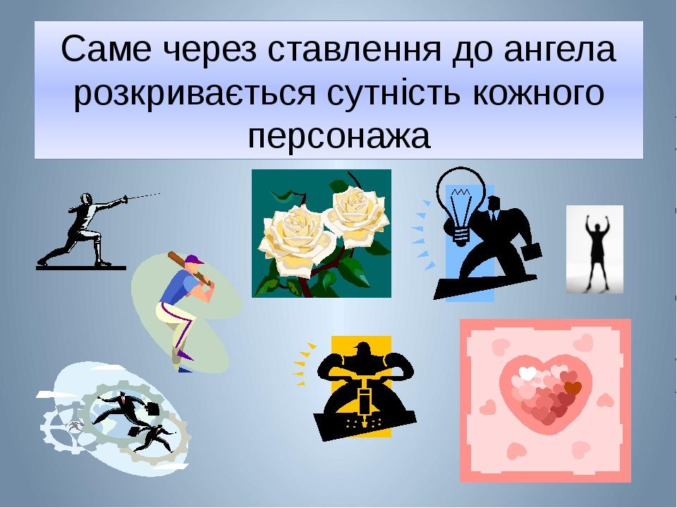 Саме через ставлення до ангела розкривається сутність кожного персонажа