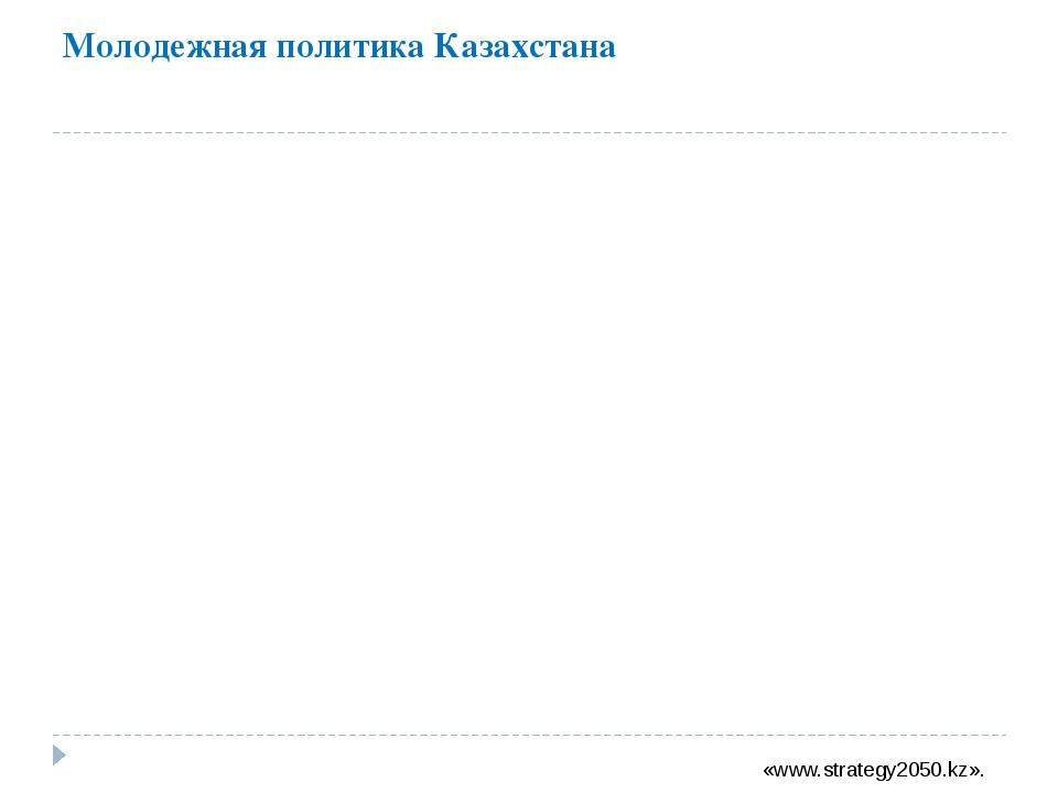 Молодежная политика Казахстана «www.strategy2050.kz».