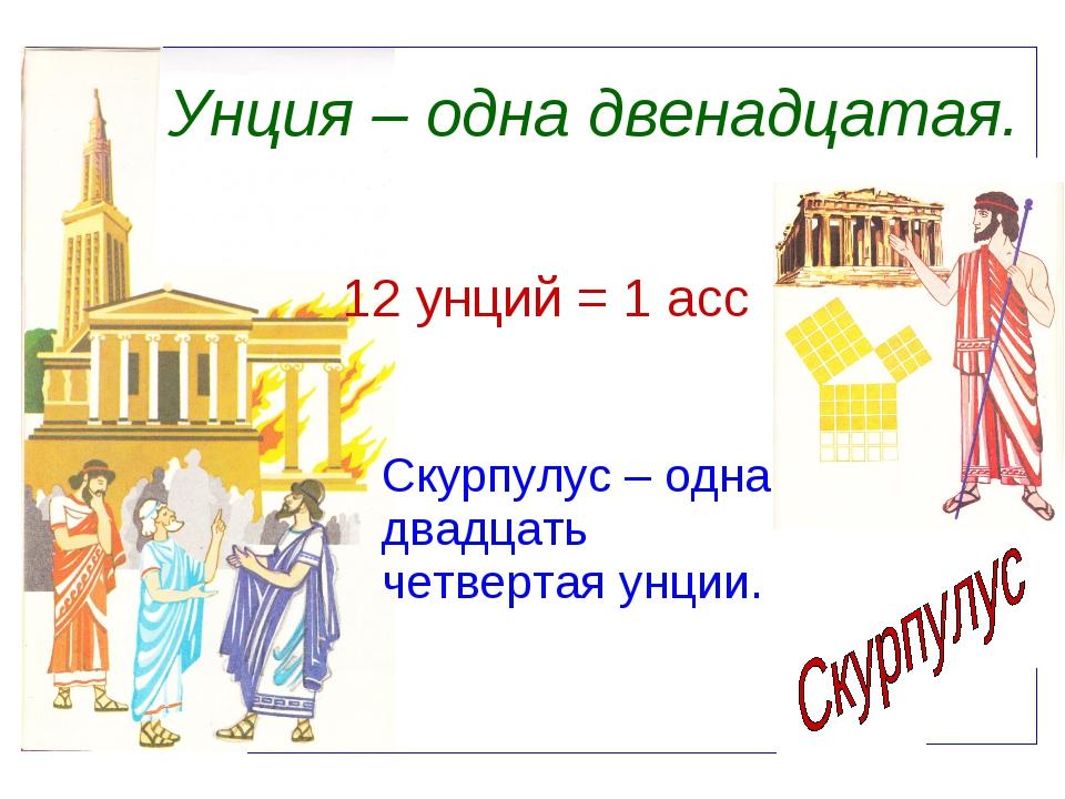 Унция – одна двенадцатая. 12 унций = 1 асс Скурпулус – одна двадцать четверта...