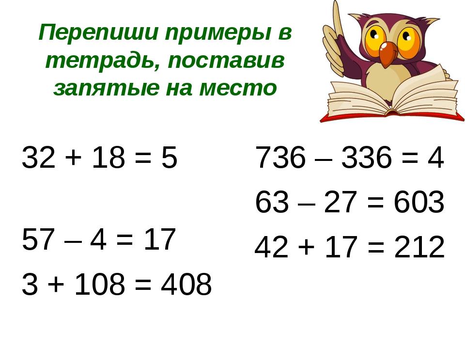 Перепиши примеры в тетрадь, поставив запятые на место 32 + 18 = 5 57 – 4 = 17...