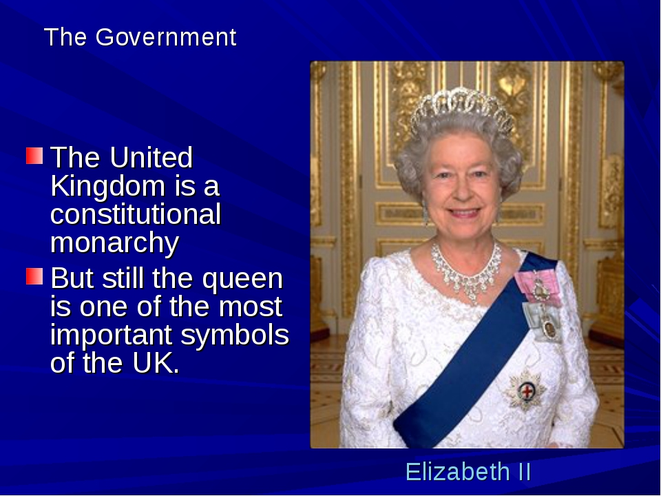 The Government The United Kingdom is a constitutional monarchy But still the