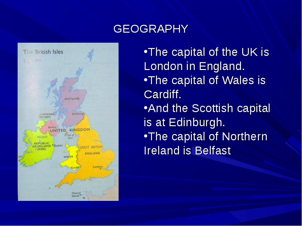 GEOGRAPHY The capital of the UK is London in England. The capital of Wales is