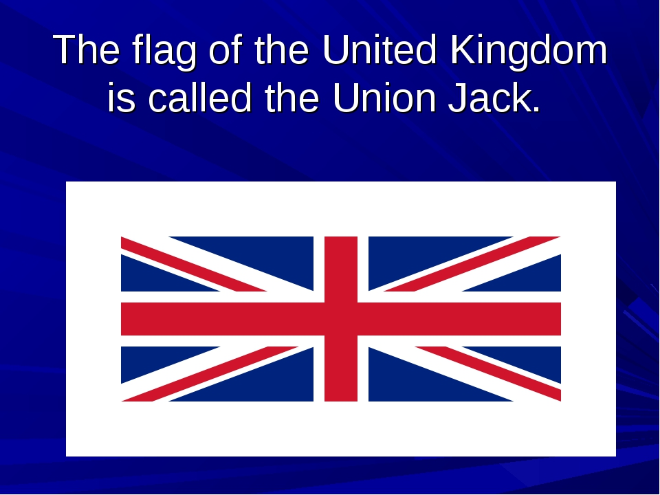 The flag of the United Kingdom is called the Union Jack.