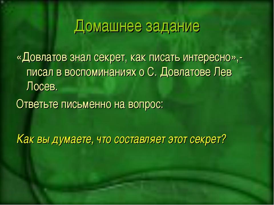 Домашнее задание «Довлатов знал секрет, как писать интересно»,- писал в воспо...