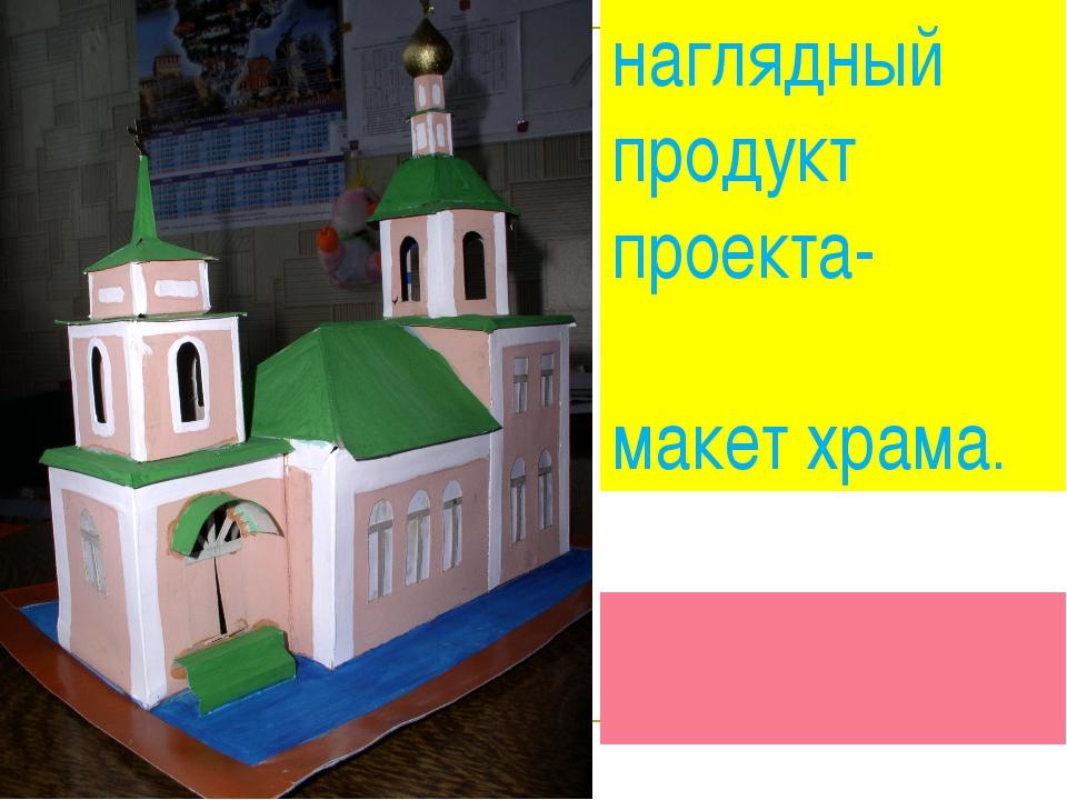 наглядный продукт проекта- макет храма.