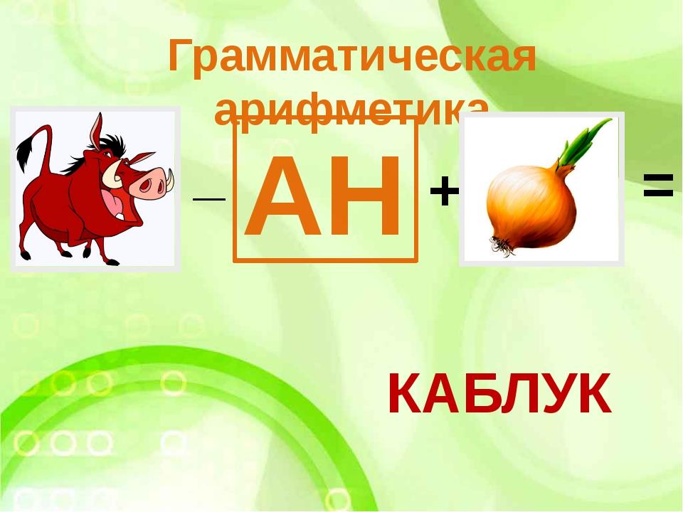 Грамматическая арифметика _ АН + КАБЛУК =