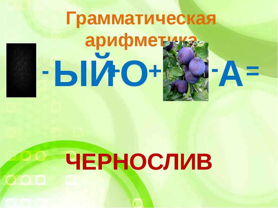 Грамматическая арифметика - ЫЙ + О + - А ЧЕРНОСЛИВ =