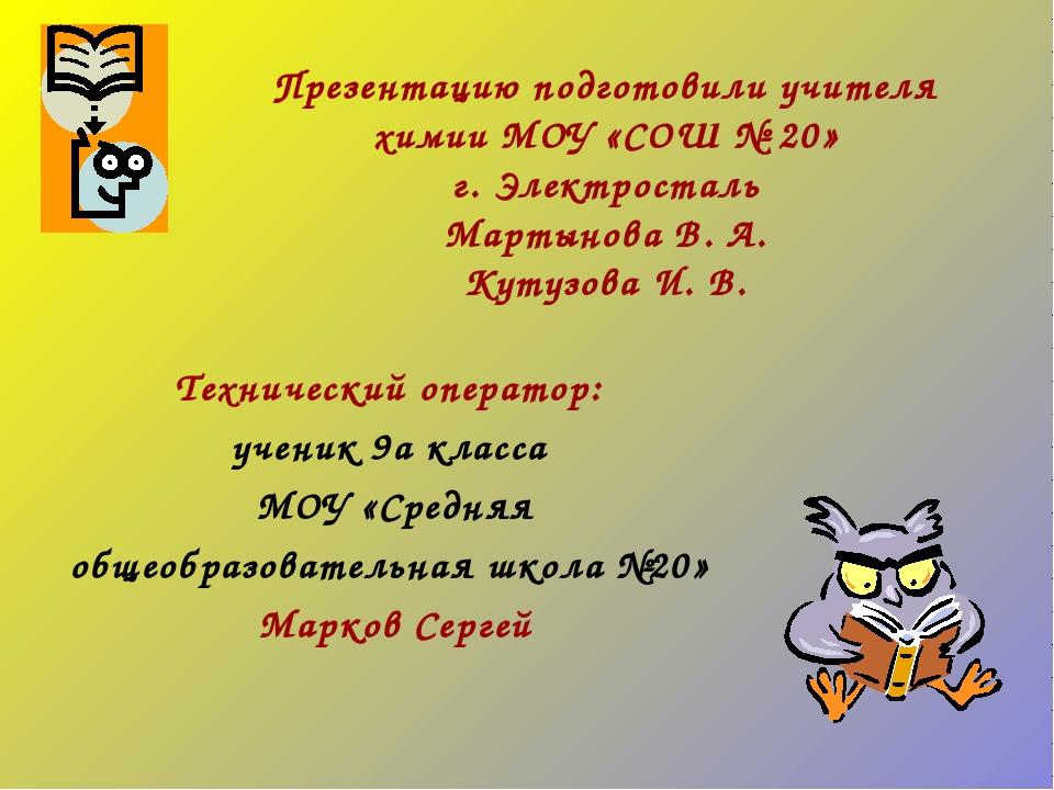 Презентацию подготовили учителя химии МОУ «СОШ № 20» г. Электросталь Мартынов...