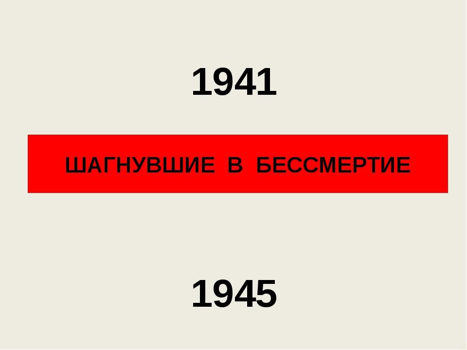 ШАГНУВШИЕ В БЕССМЕРТИЕ 1941 1945