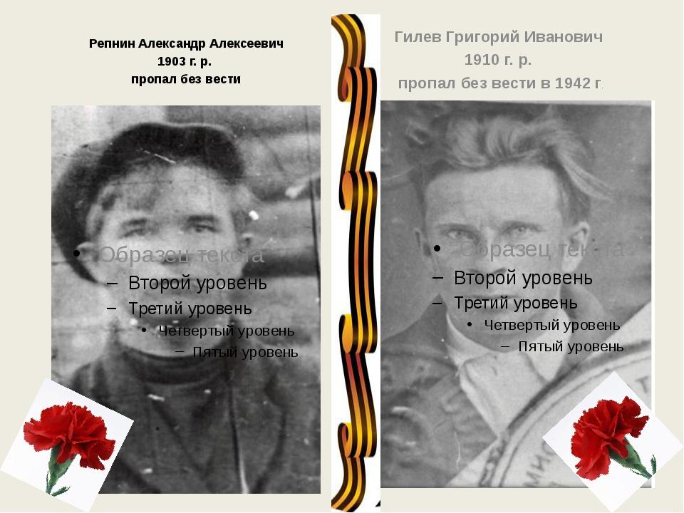 Репнин Александр Алексеевич 1903 г. р. пропал без вести Гилев Григорий Ивано...