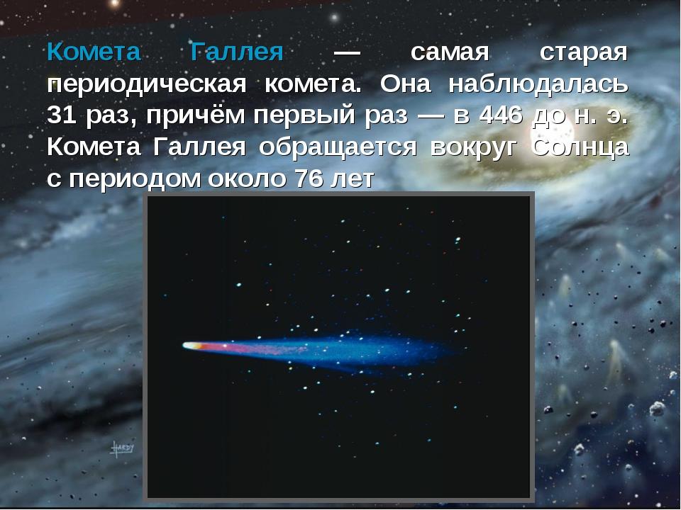 Комета Галлея — самая старая периодическая комета. Она наблюдалась 31 раз, пр...