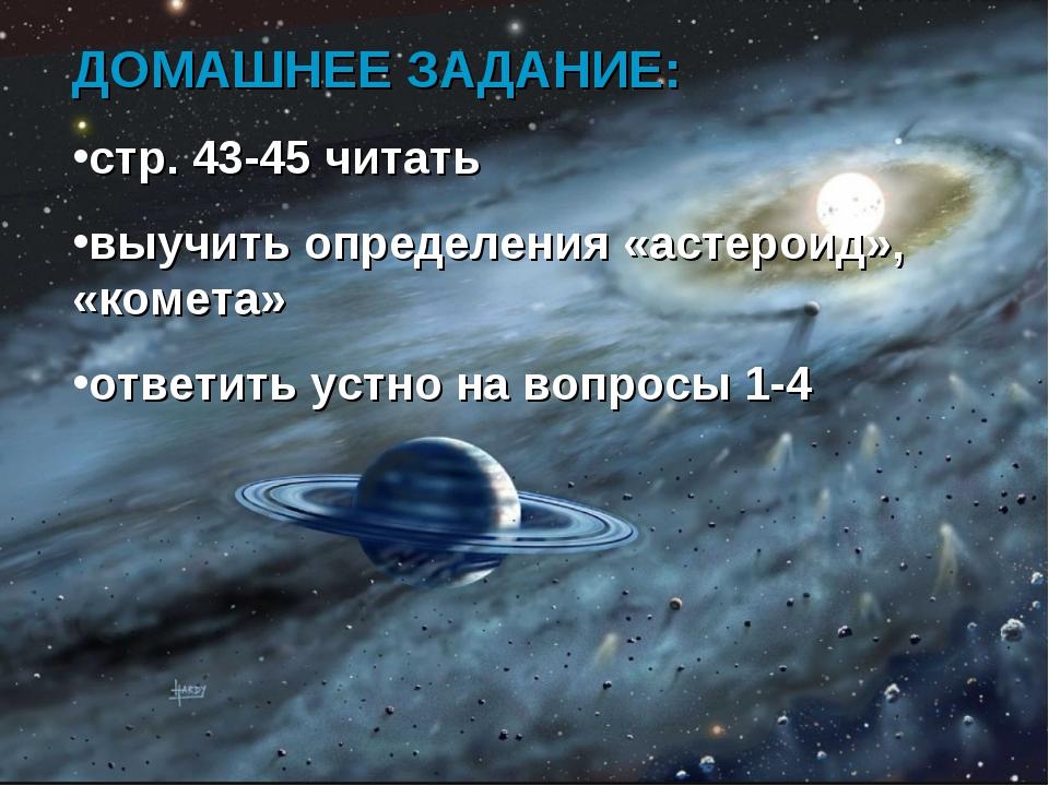 ДОМАШНЕЕ ЗАДАНИЕ: стр. 43-45 читать выучить определения «астероид», «комета»...