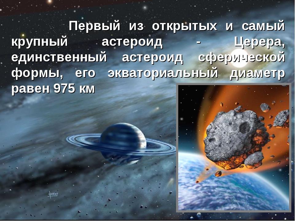 Первый из открытых и самый крупный астероид - Церера, единственный астероид...
