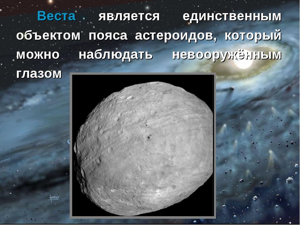 Веста является единственным объектом пояса астероидов, который можно наблюда...