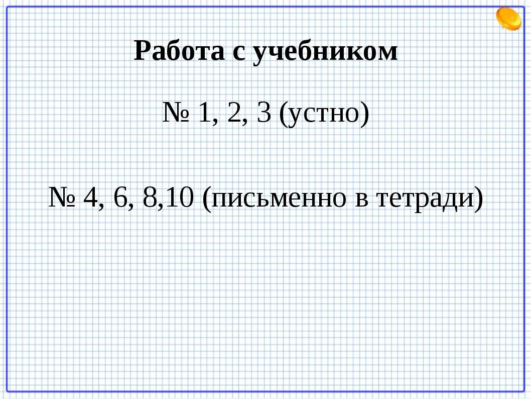 Работа с учебником № 1, 2, 3 (устно) № 4, 6, 8,10 (письменно в тетради)