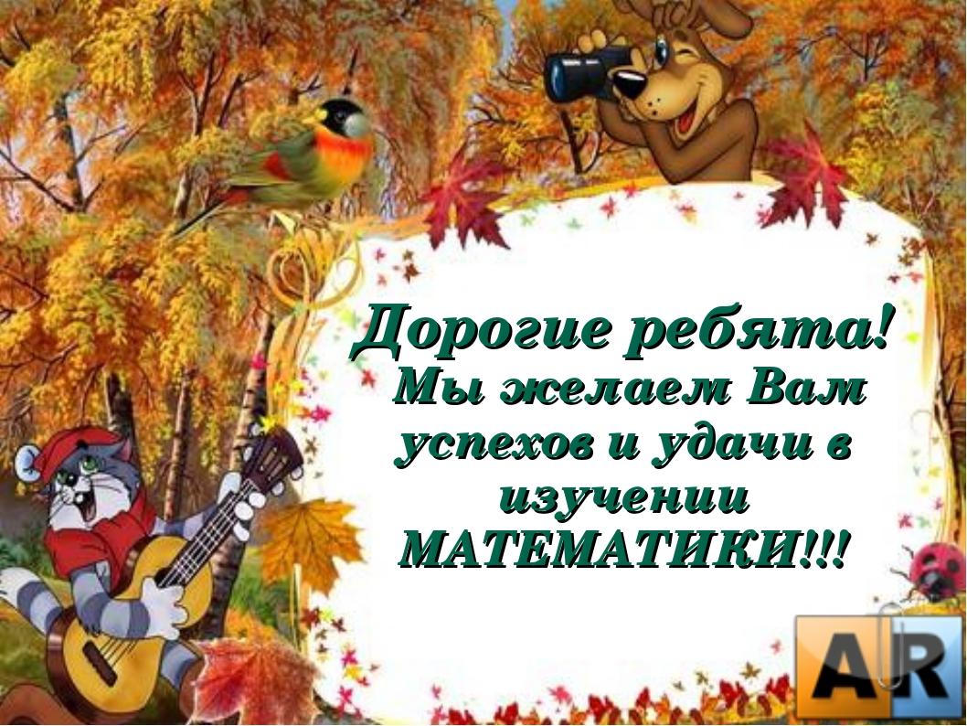 Дорогие ребята! Мы желаем Вам успехов и удачи в изучении МАТЕМАТИКИ!!!