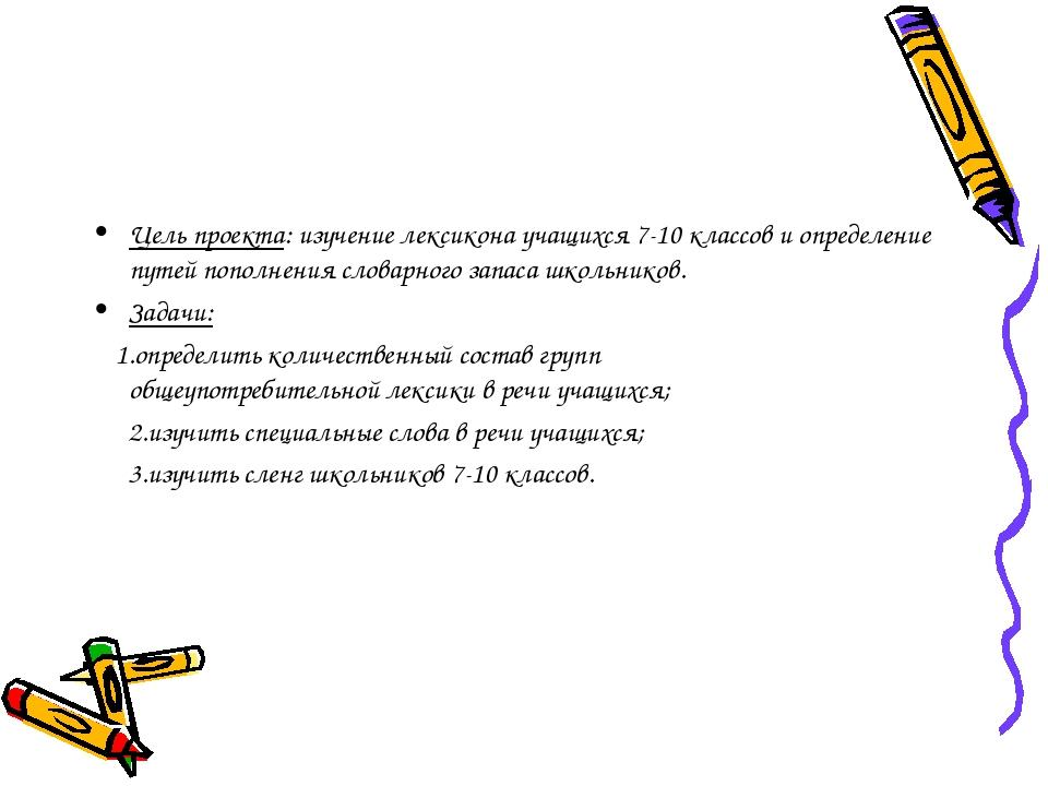 Цель проекта: изучение лексикона учащихся 7-10 классов и определение путей по...