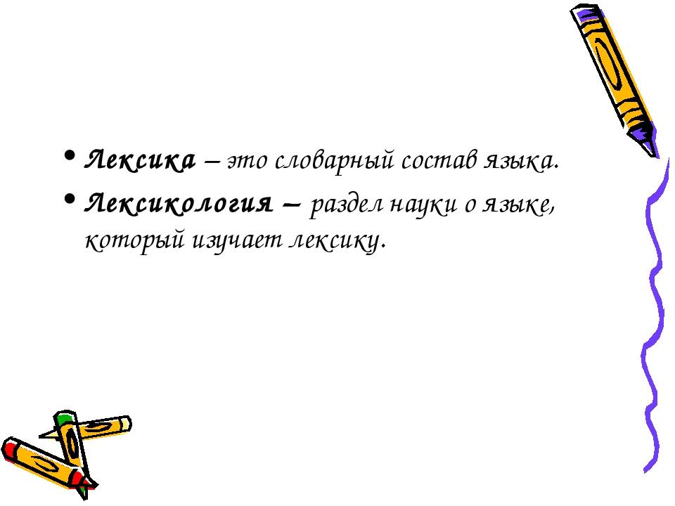 Лексика – это словарный состав языка. Лексикология – раздел науки о языке, ко...