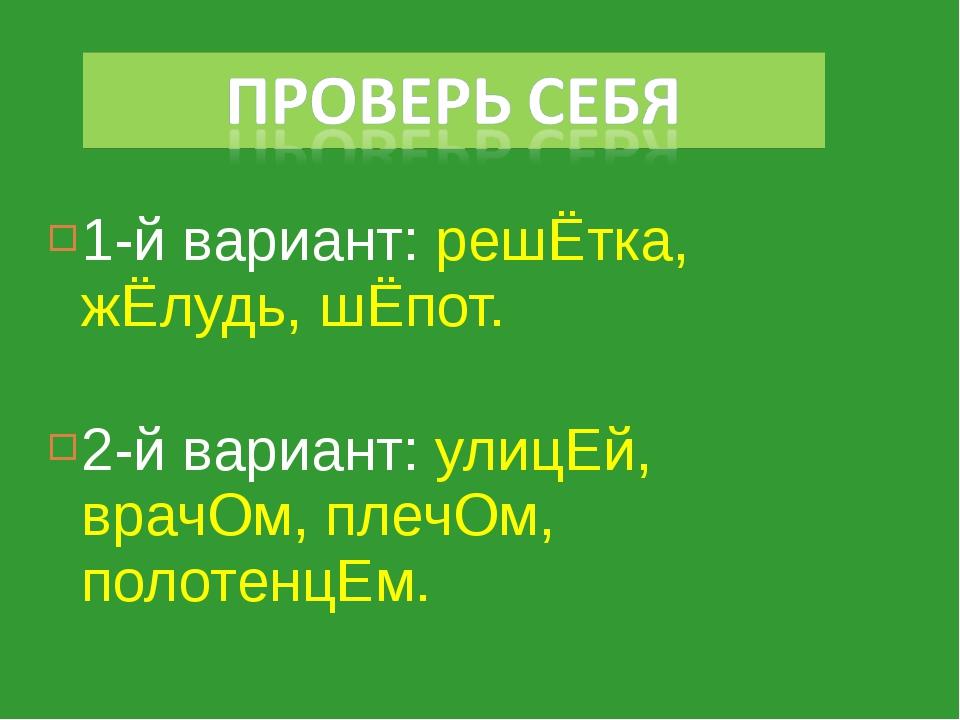 1-й вариант: решЁтка, жЁлудь, шЁпот. 2-й вариант: улицЕй, врачОм, плечОм, пол...