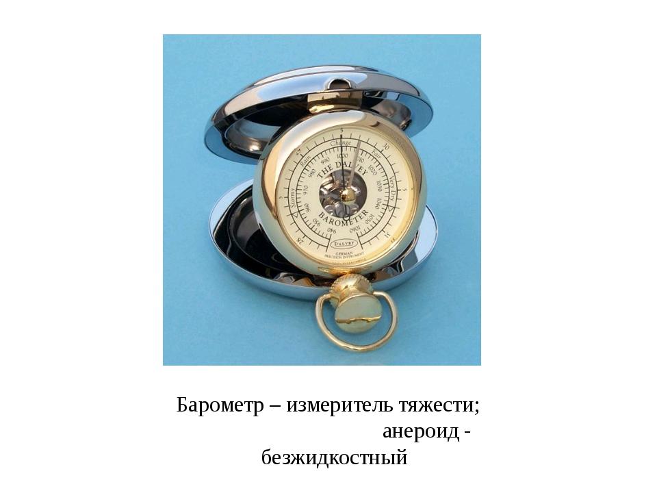 Барометр – измеритель тяжести; анероид - безжидкостный